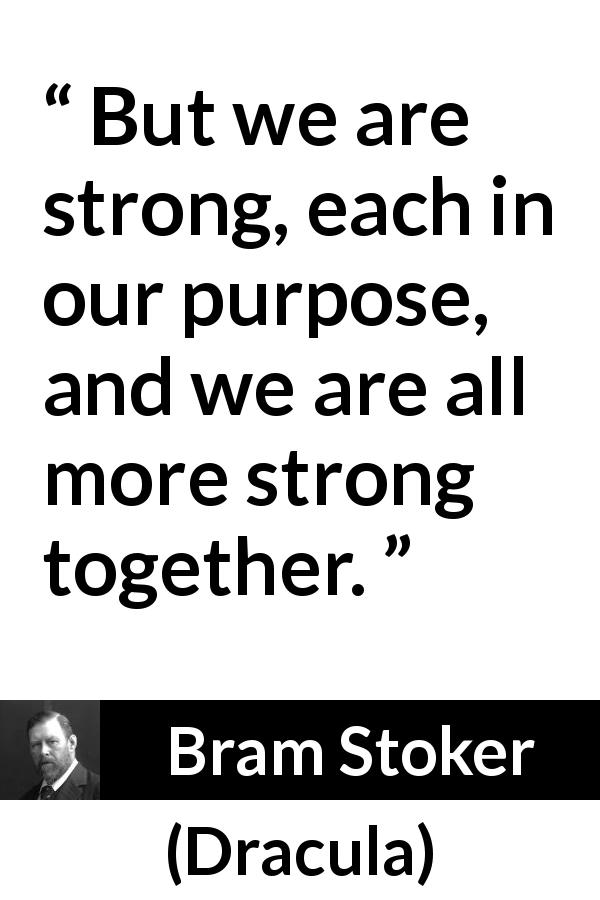 "Bram Stoker about strength (""Dracula"", 1897) - But we are strong, each in our purpose, and we are all more strong together."