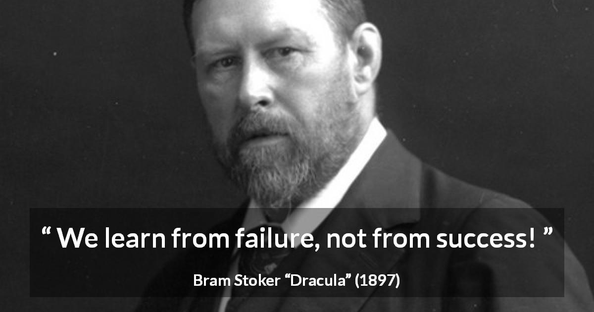"Bram Stoker about success (""Dracula"", 1897) - We learn from failure, not from success!"