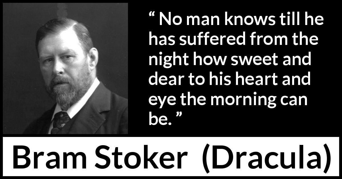 Bram Stoker - Dracula - No man knows till he has suffered from the night how sweet and dear to his heart and eye the morning can be.