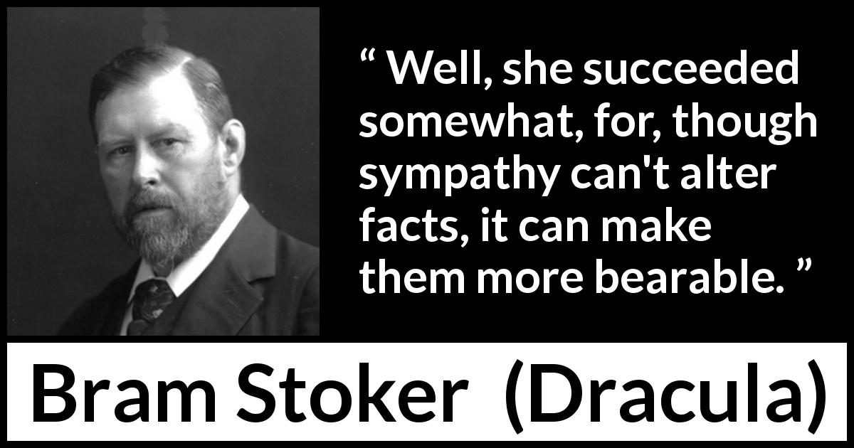 Bram Stoker - Dracula - Well, she succeeded somewhat, for, though sympathy can't alter facts, it can make them more bearable.