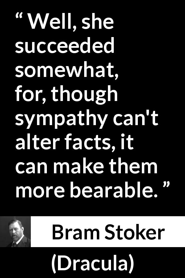 Bram Stoker quote about sympathy from Dracula (1897) - Well, she succeeded somewhat, for, though sympathy can't alter facts, it can make them more bearable.