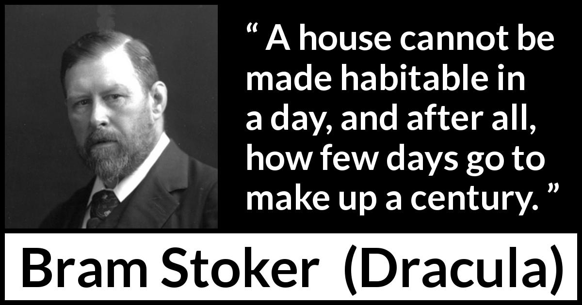 "Bram Stoker about time (""Dracula"", 1897) - A house cannot be made habitable in a day, and after all, how few days go to make up a century."