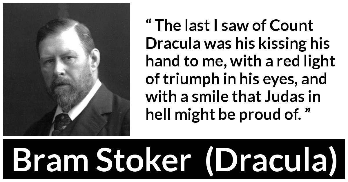 "Bram Stoker about treason (""Dracula"", 1897) - The last I saw of Count Dracula was his kissing his hand to me, with a red light of triumph in his eyes, and with a smile that Judas in hell might be proud of."