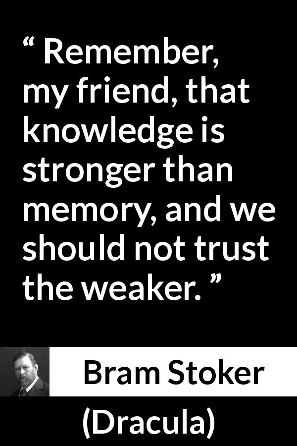 "Bram Stoker about trust (""Dracula"", 1897) - Remember, my friend, that knowledge is stronger than memory, and we should not trust the weaker."