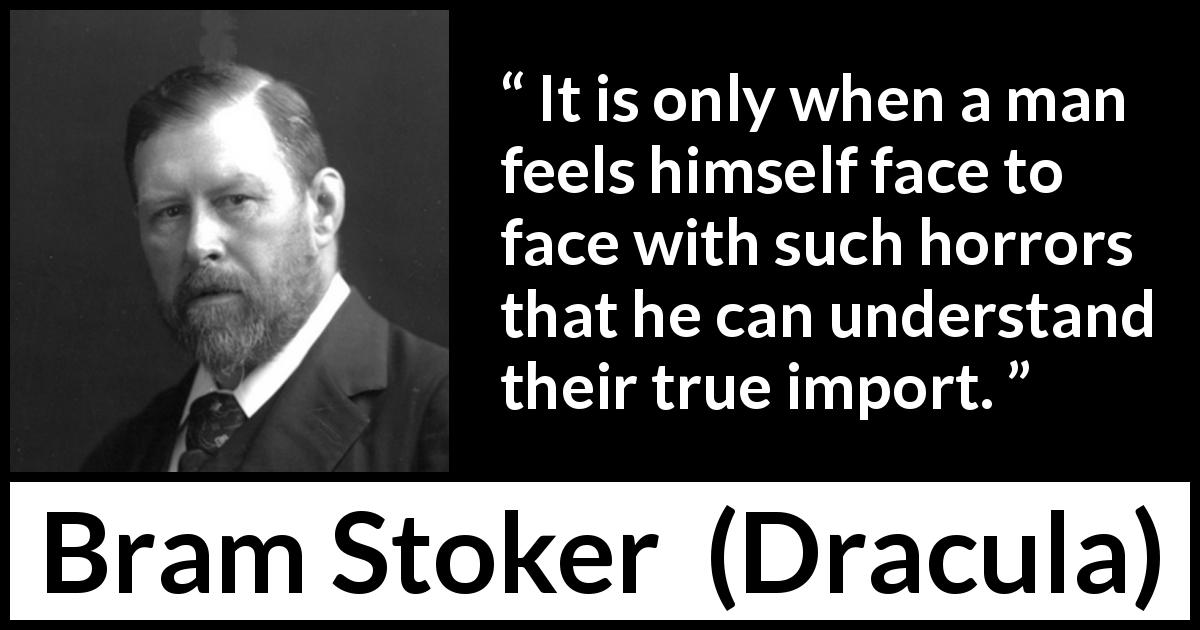 Bram Stoker - Dracula - It is only when a man feels himself face to face with such horrors that he can understand their true import.