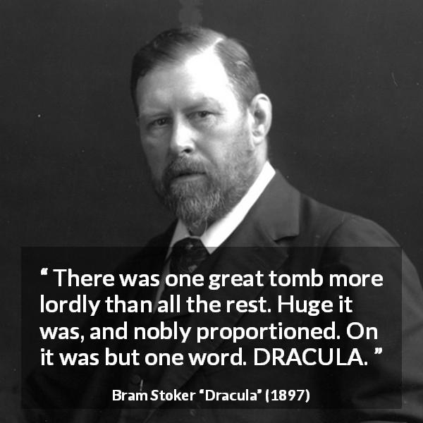 "Bram Stoker about vampire (""Dracula"", 1897) - There was one great tomb more lordly than all the rest. Huge it was, and nobly proportioned. On it was but one word. DRACULA."