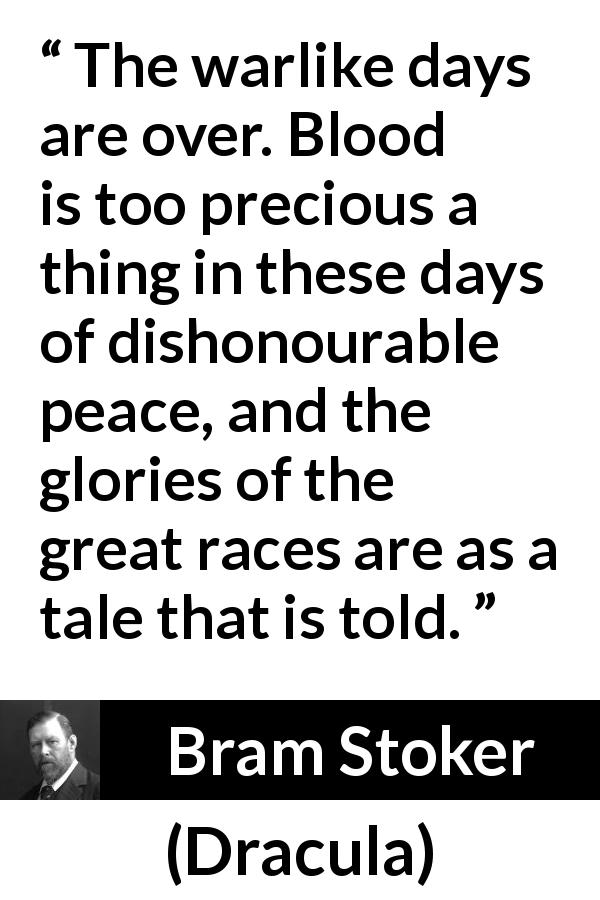 "Bram Stoker about war (""Dracula"", 1897) - The warlike days are over. Blood is too precious a thing in these days of dishonourable peace, and the glories of the great races are as a tale that is told."