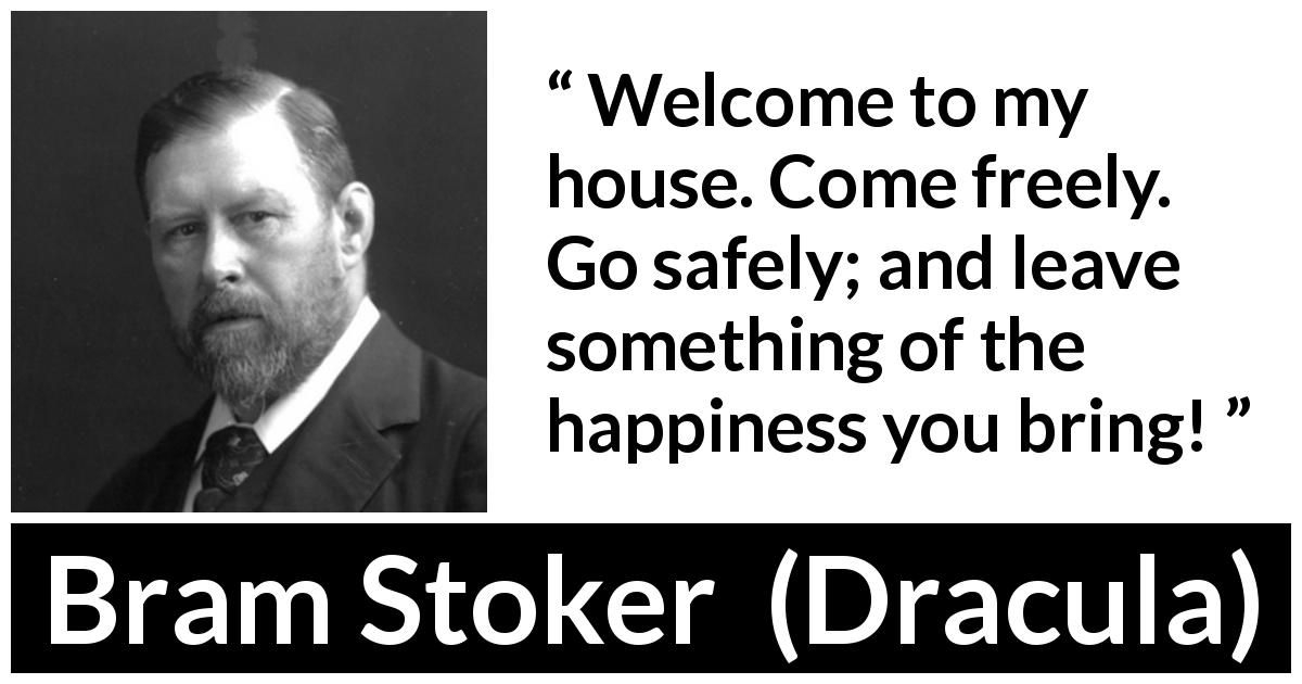 "Bram Stoker about welcome (""Dracula"", 1897) - Welcome to my house. Come freely. Go safely; and leave something of the happiness you bring!"