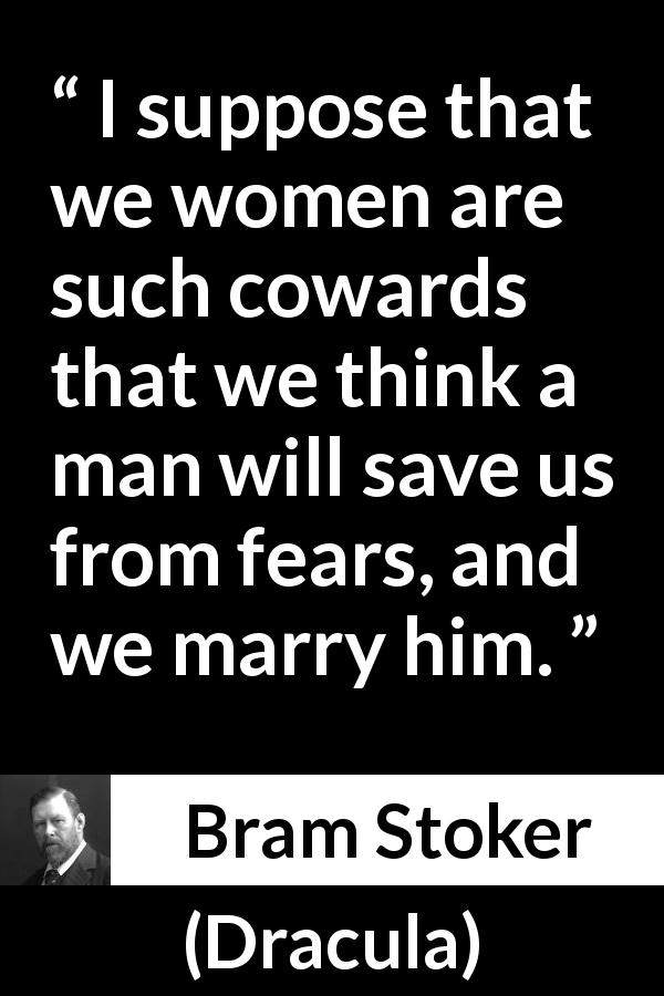 Bram Stoker - Dracula - I suppose that we women are such cowards that we think a man will save us from fears, and we marry him.