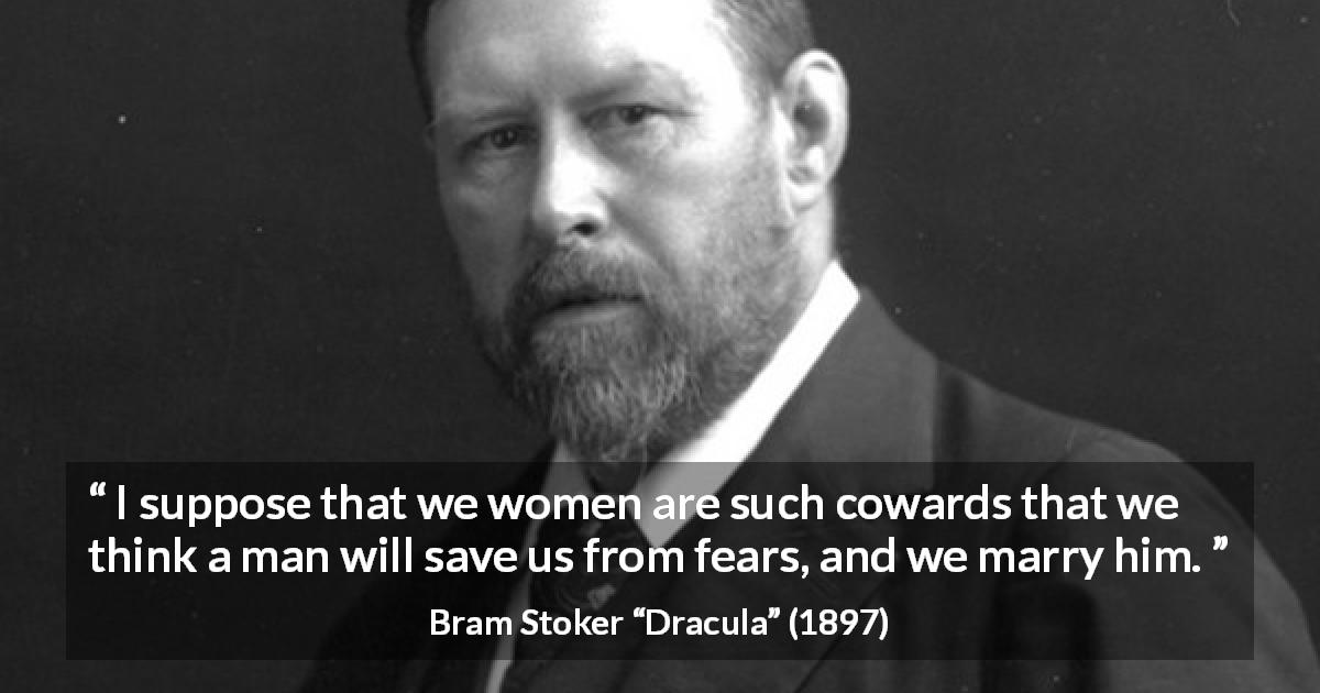 "Bram Stoker about women (""Dracula"", 1897) - I suppose that we women are such cowards that we think a man will save us from fears, and we marry him."