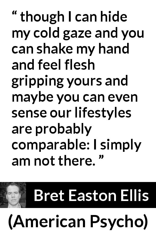 "Bret Easton Ellis about hiding (""American Psycho"", 1991) - though I can hide my cold gaze and you can shake my hand and feel flesh gripping yours and maybe you can even sense our lifestyles are probably comparable: I simply am not there."
