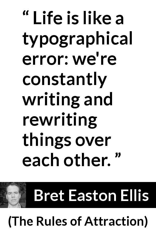 "Bret Easton Ellis about life (""The Rules of Attraction"", 1987) - Life is like a typographical error: we're constantly writing and rewriting things over each other."
