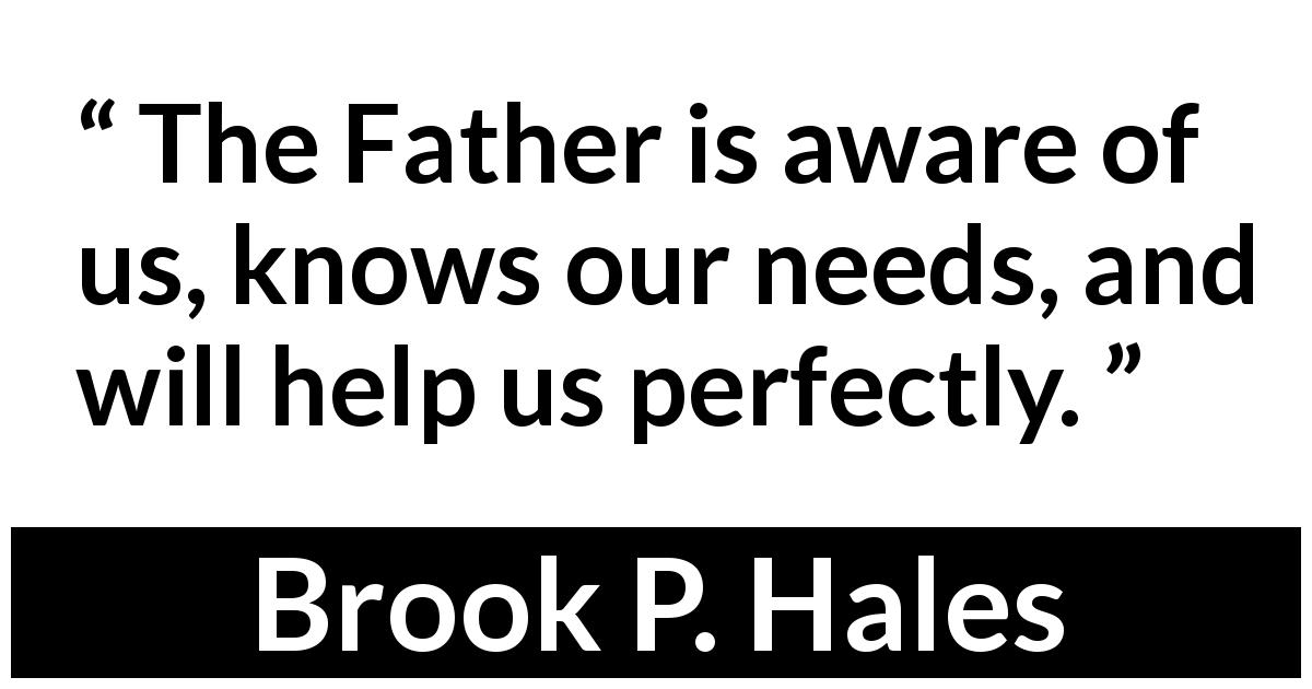 "Brook P. Hales about need (""Answers to Prayer"", April 2019) - The Father is aware of us, knows our needs, and will help us perfectly."