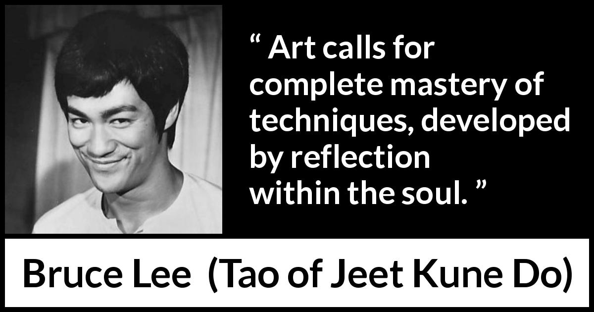 "Bruce Lee about art (""Tao of Jeet Kune Do"", 1975) - Art calls for complete mastery of techniques, developed by reflection within the soul."