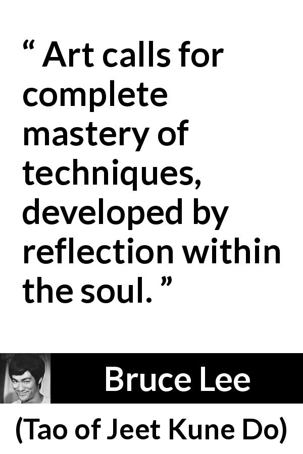 Bruce Lee quote about art from Tao of Jeet Kune Do (1975) - Art calls for complete mastery of techniques, developed by reflection within the soul.