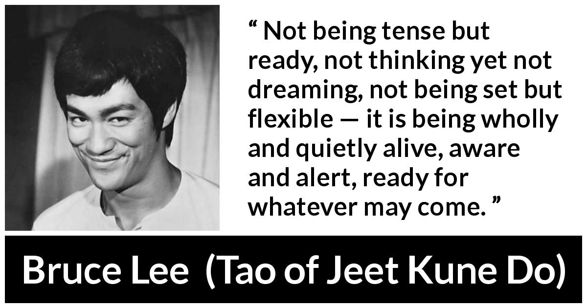 "Bruce Lee about awareness (""Tao of Jeet Kune Do"", 1975) - Not being tense but ready, not thinking yet not dreaming, not being set but flexible — it is being wholly and quietly alive, aware and alert, ready for whatever may come."
