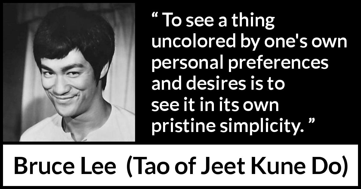 Bruce Lee quote about desire from Tao of Jeet Kune Do (1975) - To see a thing uncolored by one's own personal preferences and desires is to see it in its own pristine simplicity.