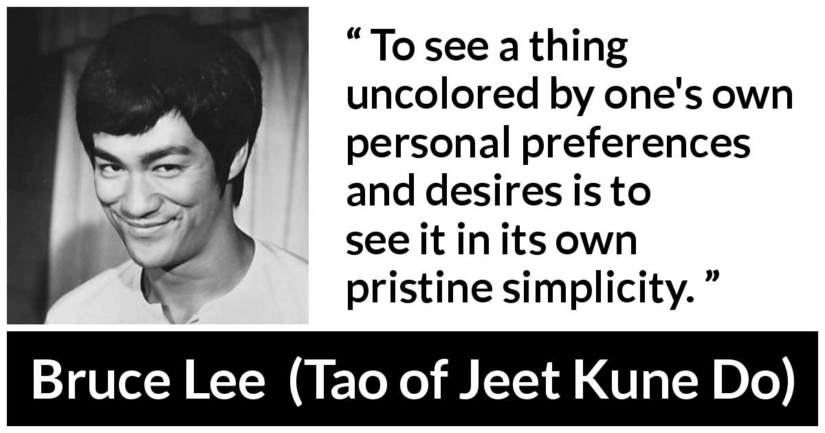 "Bruce Lee about desire (""Tao of Jeet Kune Do"", 1975) - To see a thing uncolored by one's own personal preferences and desires is to see it in its own pristine simplicity."