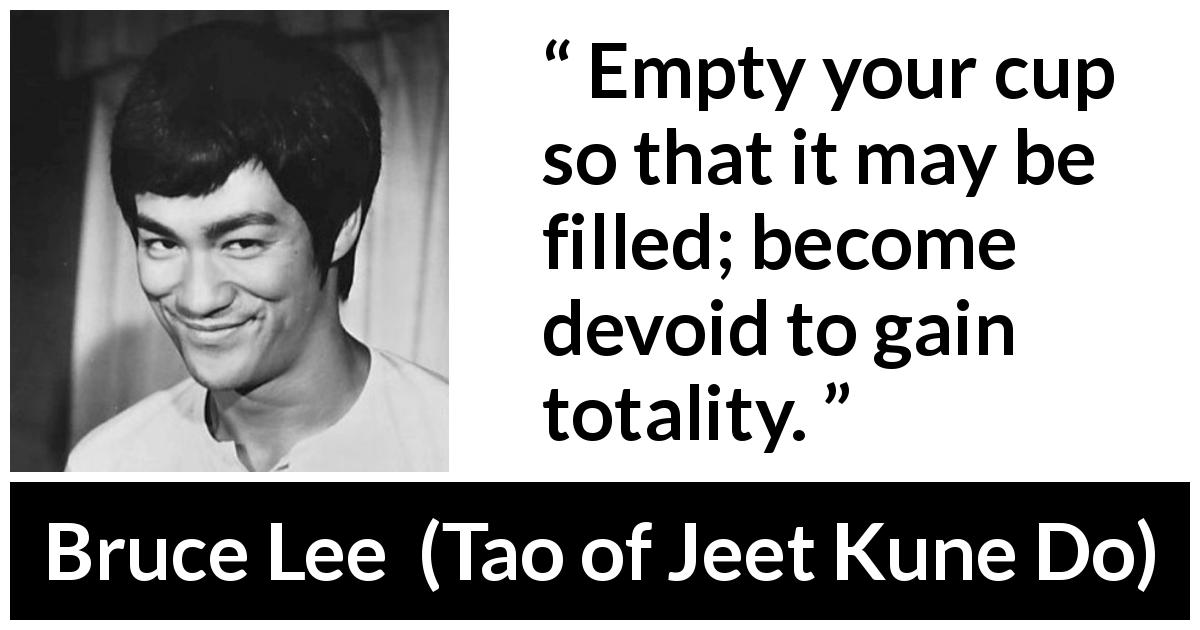 "Bruce Lee about emptiness (""Tao of Jeet Kune Do"", 1975) - Empty your cup so that it may be filled; become devoid to gain totality."