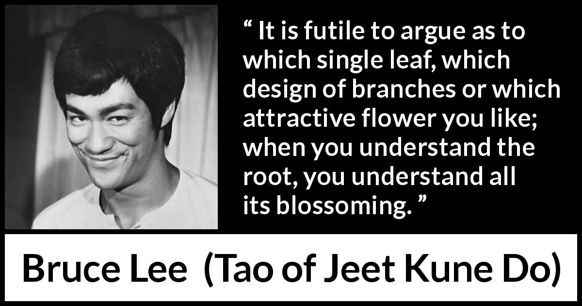 Bruce Lee quote about flower from Tao of Jeet Kune Do (1975) - It is futile to argue as to which single leaf, which design of branches or which attractive flower you like; when you understand the root, you understand all its blossoming.