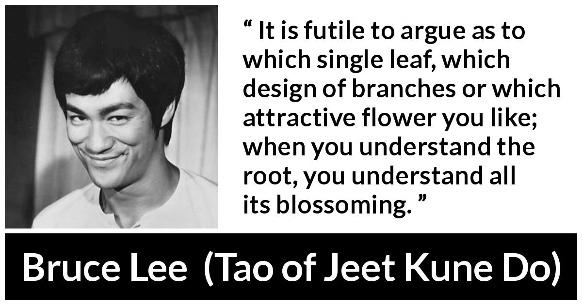 "Bruce Lee about flower (""Tao of Jeet Kune Do"", 1975) - It is futile to argue as to which single leaf, which design of branches or which attractive flower you like; when you understand the root, you understand all its blossoming."