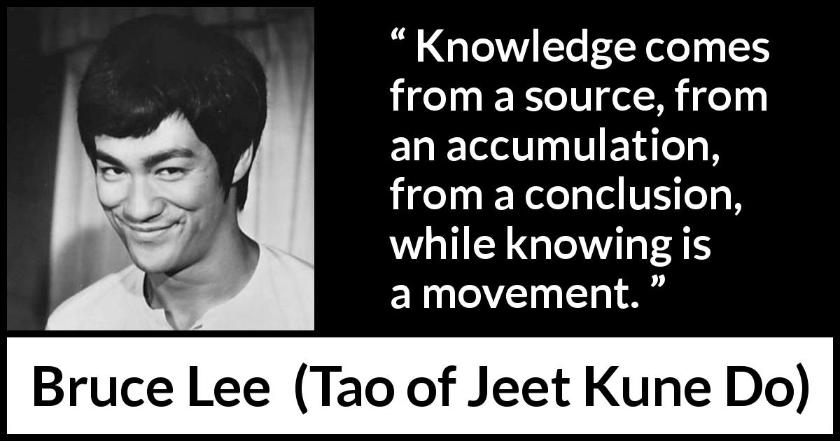 "Bruce Lee about knowledge (""Tao of Jeet Kune Do"", 1975) - Knowledge comes from a source, from an accumulation, from a conclusion, while knowing is a movement."