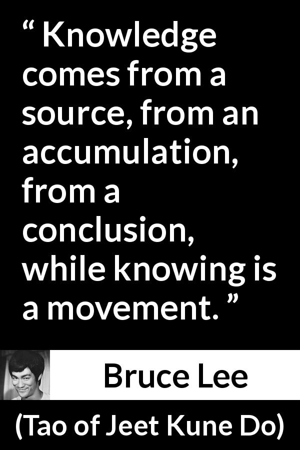 Bruce Lee - Tao of Jeet Kune Do - Knowledge comes from a source, from an accumulation, from a conclusion, while knowing is a movement.