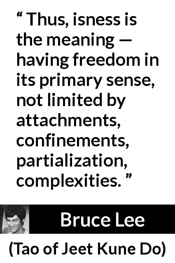 "Bruce Lee about meaning (""Tao of Jeet Kune Do"", 1975) - Thus, isness is the meaning — having freedom in its primary sense, not limited by attachments, confinements, partialization, complexities."