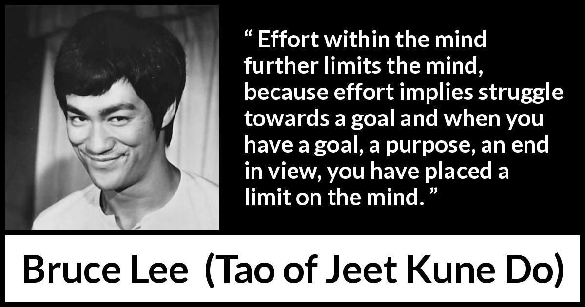 Bruce Lee quote about mind from Tao of Jeet Kune Do (1975) - Effort within the mind further limits the mind, because effort implies struggle towards a goal and when you have a goal, a purpose, an end in view, you have placed a limit on the mind.