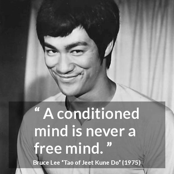 Bruce Lee quote about mind from Tao of Jeet Kune Do (1975) - A conditioned mind is never a free mind.