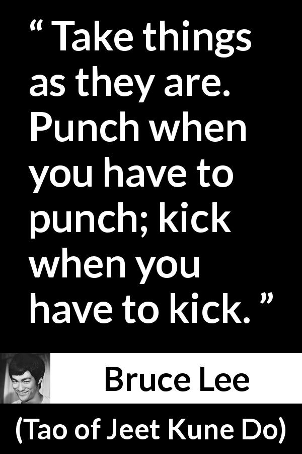 "Bruce Lee about punch (""Tao of Jeet Kune Do"", 1975) - Take things as they are. Punch when you have to punch; kick when you have to kick."