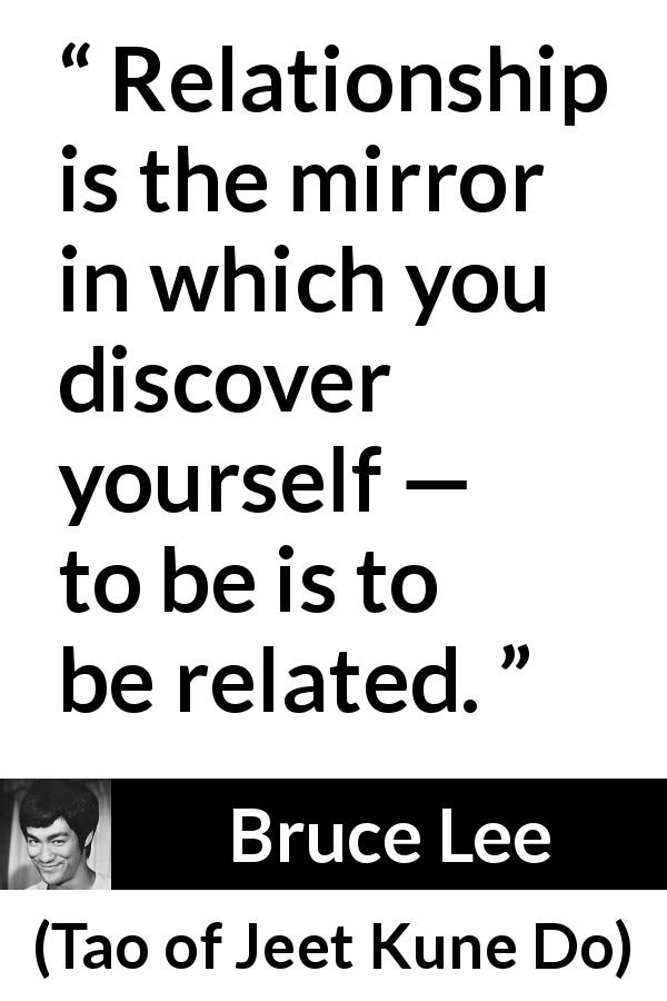 Bruce Lee quote about relationship from Tao of Jeet Kune Do (1975) - Relationship is the mirror in which you discover yourself — to be is to be related.