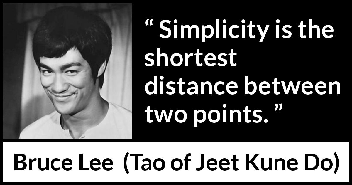 "Bruce Lee about simplicity (""Tao of Jeet Kune Do"", 1975) - Simplicity is the shortest distance between two points."