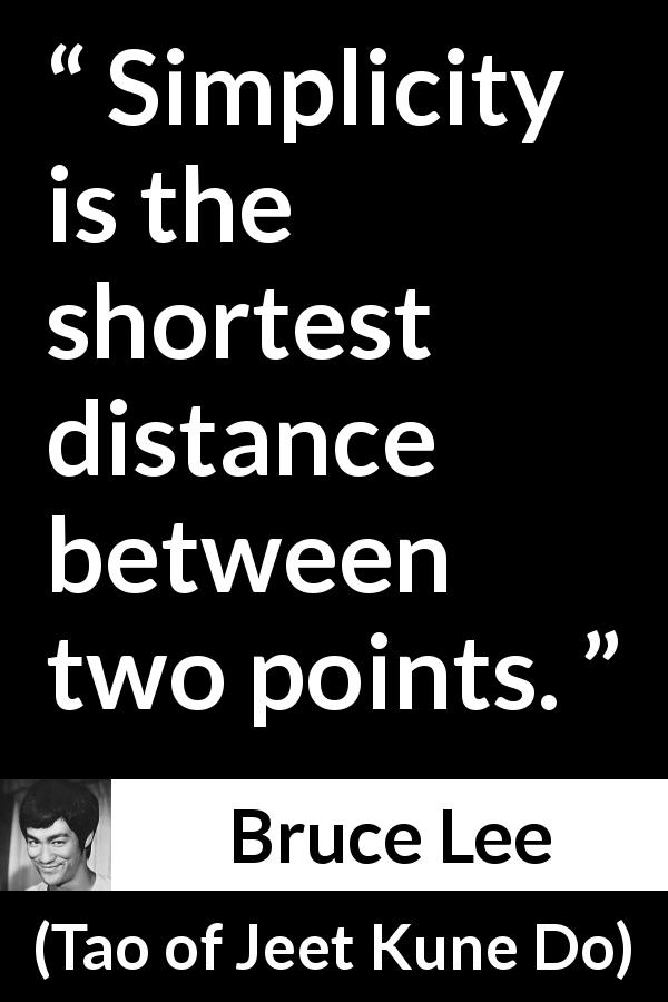 Bruce Lee - Tao of Jeet Kune Do - Simplicity is the shortest distance between two points.