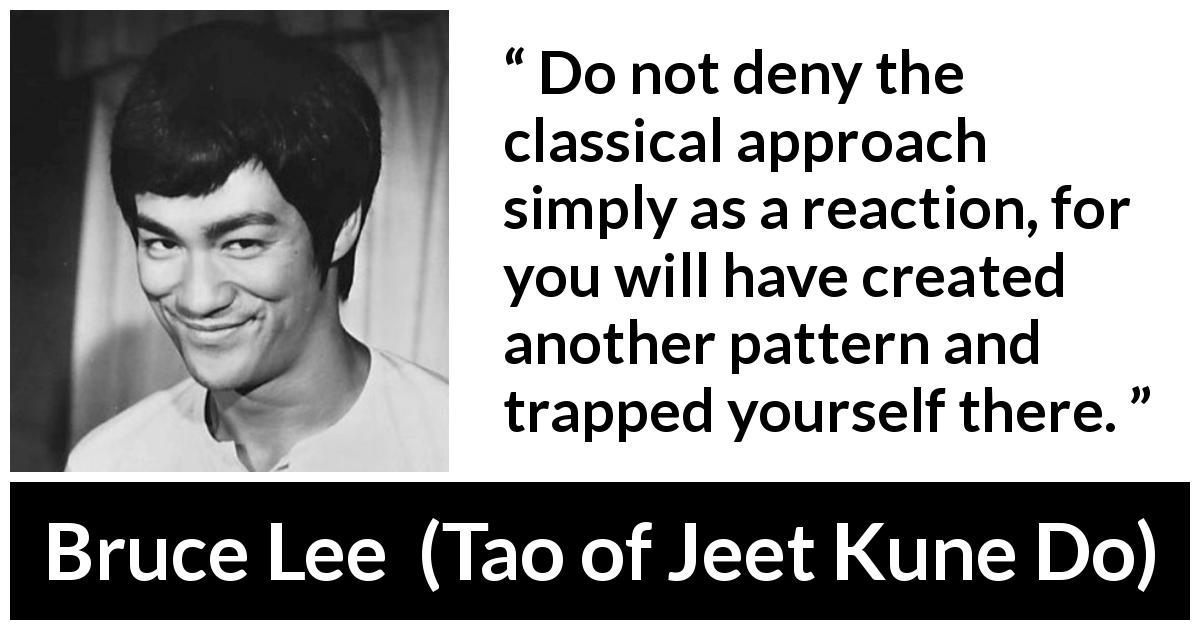 Bruce Lee - Tao of Jeet Kune Do - Do not deny the classical approach simply as a reaction, for you will have created another pattern and trapped yourself there.