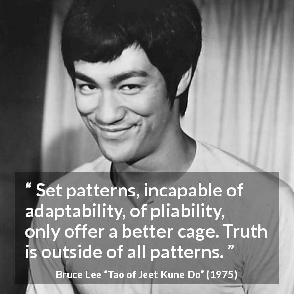 "Bruce Lee about truth (""Tao of Jeet Kune Do"", 1975) - Set patterns, incapable of adaptability, of pliability, only offer a better cage. Truth is outside of all patterns."