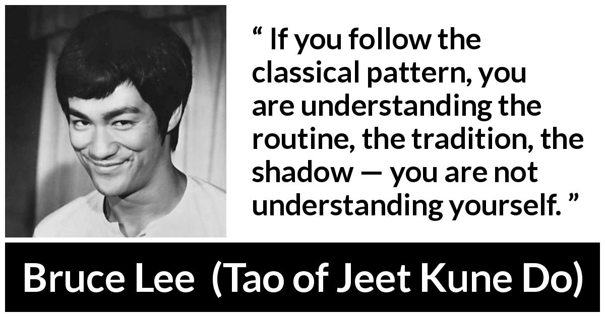 Bruce Lee quote about understanding from Tao of Jeet Kune Do (1975) - If you follow the classical pattern, you are understanding the routine, the tradition, the shadow — you are not understanding yourself.