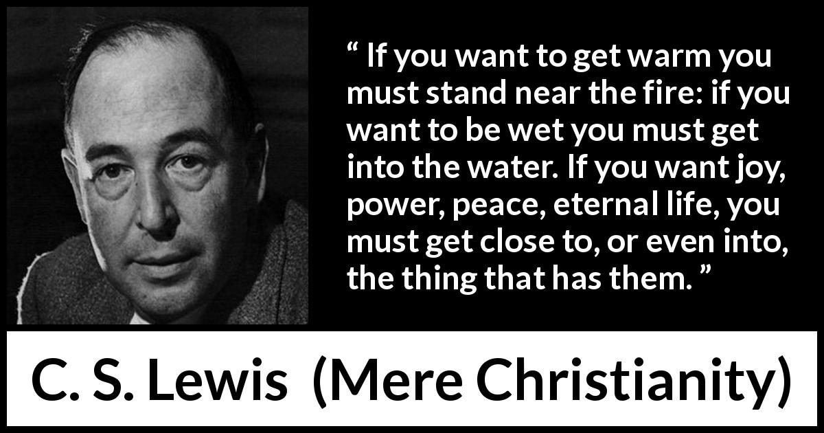 C. S. Lewis - Mere Christianity - If you want to get warm you must stand near the fire: if you want to be wet you must get into the water. If you want joy, power, peace, eternal life, you must get close to, or even into, the thing that has them.