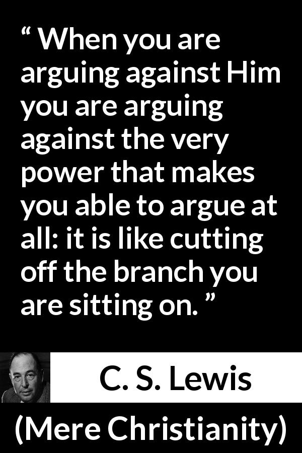 "C. S. Lewis about God (""Mere Christianity"", 1952) - When you are arguing against Him you are arguing against the very power that makes you able to argue at all: it is like cutting off the branch you are sitting on."