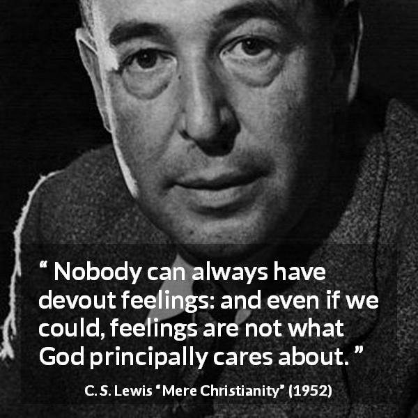 "C. S. Lewis about God (""Mere Christianity"", 1952) - Nobody can always have devout feelings: and even if we could, feelings are not what God principally cares about."