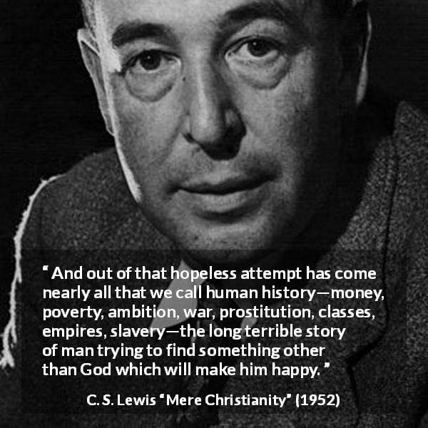 "C. S. Lewis about God (""Mere Christianity"", 1952) - And out of that hopeless attempt has come nearly all that we call human history—money, poverty, ambition, war, prostitution, classes, empires, slavery—the long terrible story of man trying to find something other than God which will make him happy."