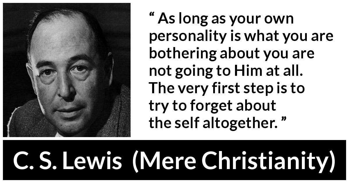 "C. S. Lewis about God (""Mere Christianity"", 1952) - As long as your own personality is what you are bothering about you are not going to Him at all. The very first step is to try to forget about the self altogether."