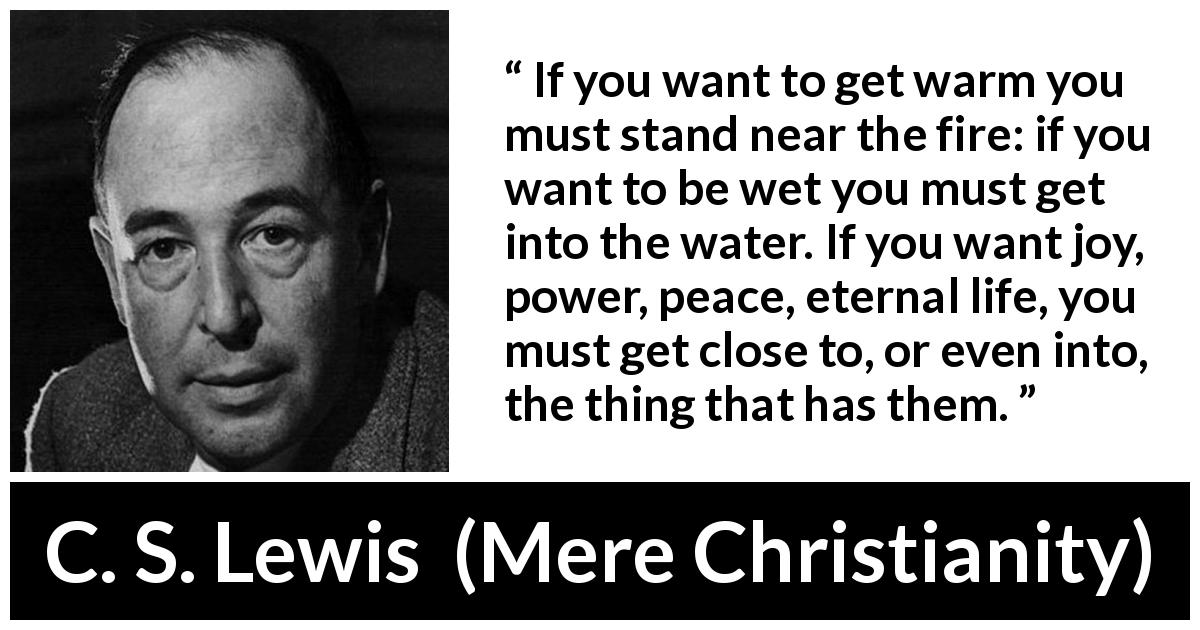 C. S. Lewis quote about God from Mere Christianity (1952) - If you want to get warm you must stand near the fire: if you want to be wet you must get into the water. If you want joy, power, peace, eternal life, you must get close to, or even into, the thing that has them.