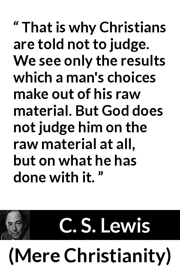 "C. S. Lewis about God (""Mere Christianity"", 1952) - That is why Christians are told not to judge. We see only the results which a man's choices make out of his raw material. But God does not judge him on the raw material at all, but on what he has done with it."
