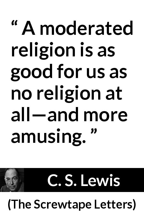 "C. S. Lewis about amusement (""The Screwtape Letters"", 1942) - A moderated religion is as good for us as no religion at all—and more amusing."