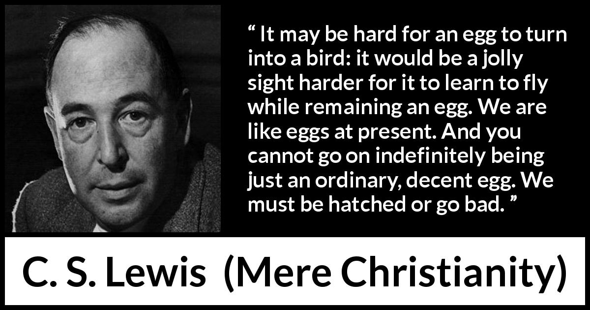 "C. S. Lewis about change (""Mere Christianity"", 1952) - It may be hard for an egg to turn into a bird: it would be a jolly sight harder for it to learn to fly while remaining an egg. We are like eggs at present. And you cannot go on indefinitely being just an ordinary, decent egg. We must be hatched or go bad."