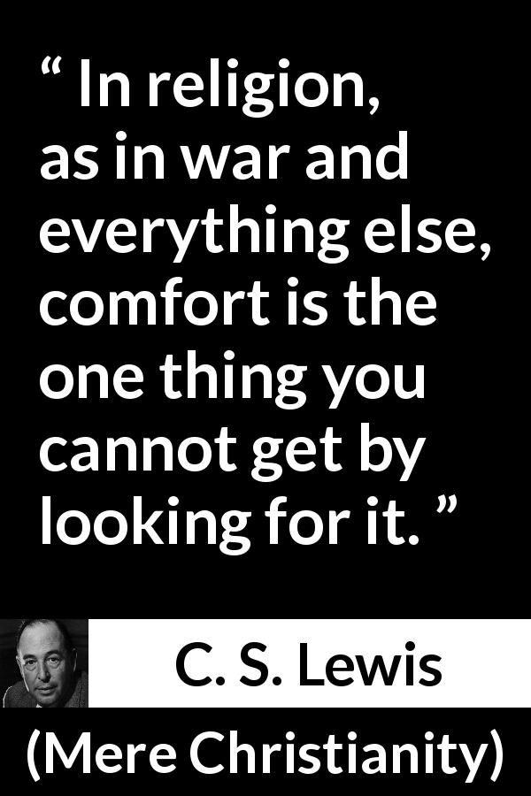 C. S. Lewis - Mere Christianity - In religion, as in war and everything else, comfort is the one thing you cannot get by looking for it.