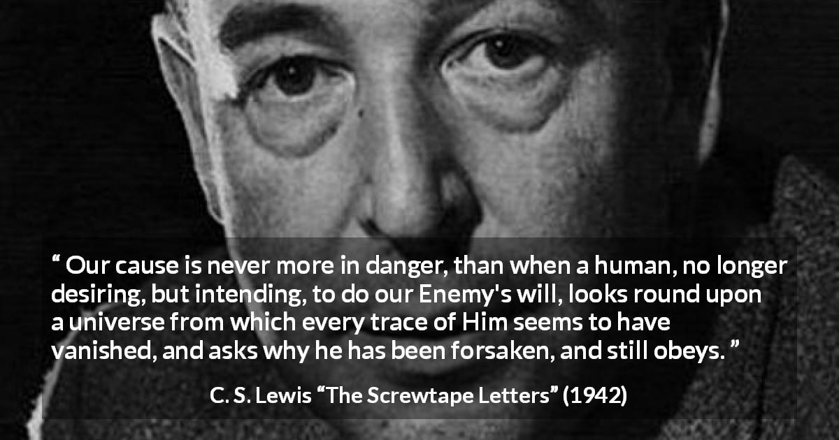 "C. S. Lewis about danger (""The Screwtape Letters"", 1942) - Our cause is never more in danger, than when a human, no longer desiring, but intending, to do our Enemy's will, looks round upon a universe from which every trace of Him seems to have vanished, and asks why he has been forsaken, and still obeys."