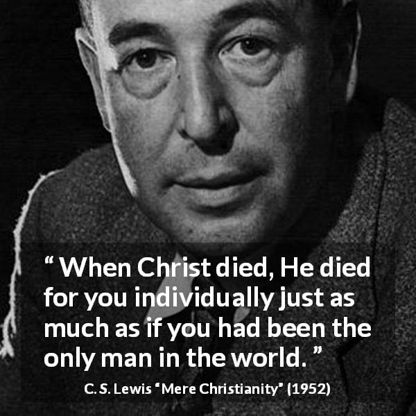 "C. S. Lewis about death (""Mere Christianity"", 1952) - When Christ died, He died for you individually just as much as if you had been the only man in the world."