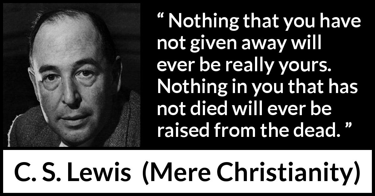 "C. S. Lewis about detachment (""Mere Christianity"", 1952) - Nothing that you have not given away will ever be really yours. Nothing in you that has not died will ever be raised from the dead."